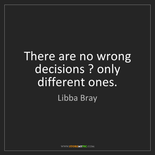 Libba Bray: There are no wrong decisions ? only different ones.