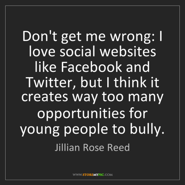 Jillian Rose Reed: Don't get me wrong: I love social websites like Facebook...