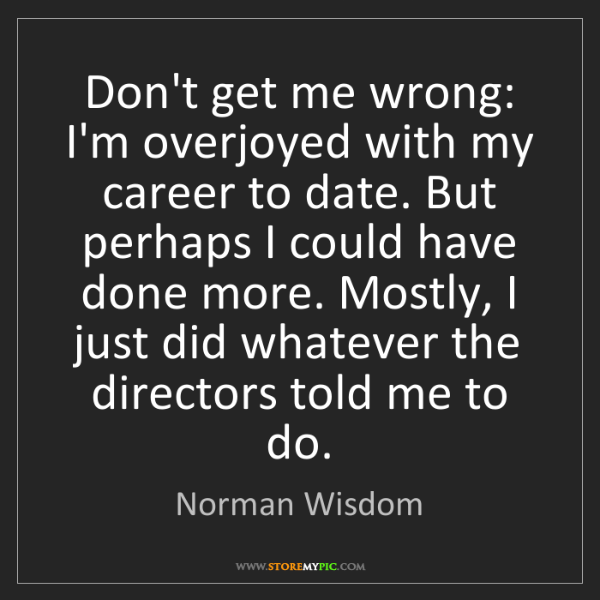 Norman Wisdom: Don't get me wrong: I'm overjoyed with my career to date....