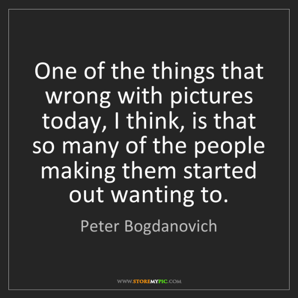 Peter Bogdanovich: One of the things that wrong with pictures today, I think,...