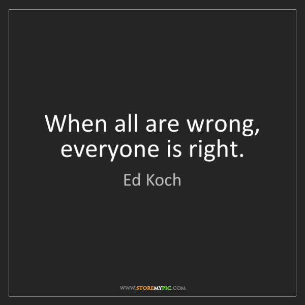 Ed Koch: When all are wrong, everyone is right.