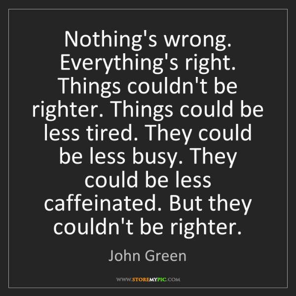 John Green: Nothing's wrong. Everything's right. Things couldn't...