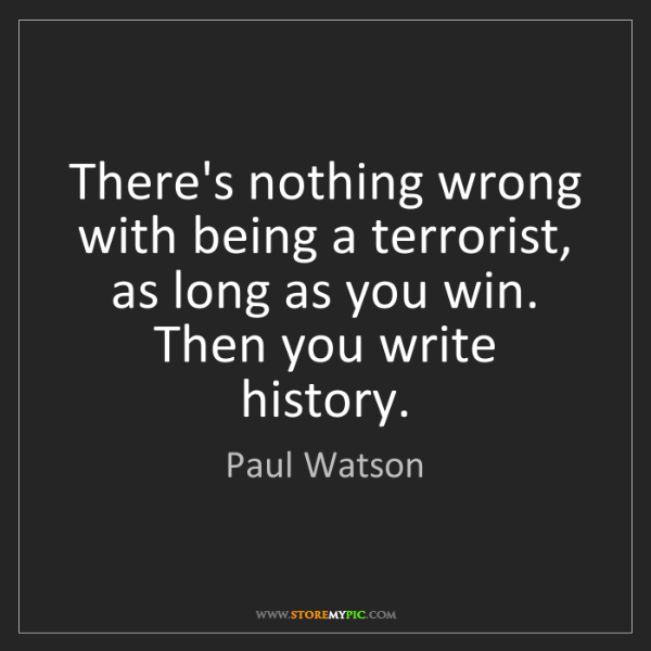 Paul Watson: There's nothing wrong with being a terrorist, as long...