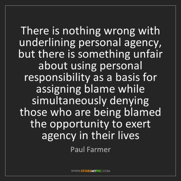 Paul Farmer: There is nothing wrong with underlining personal agency,...