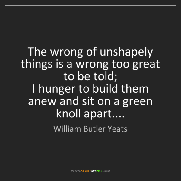 William Butler Yeats: The wrong of unshapely things is a wrong too great to...