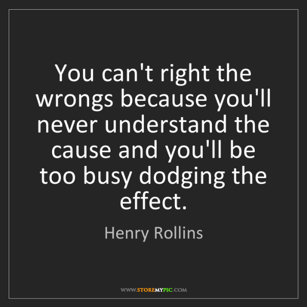 Henry Rollins: You can't right the wrongs because you'll never understand...