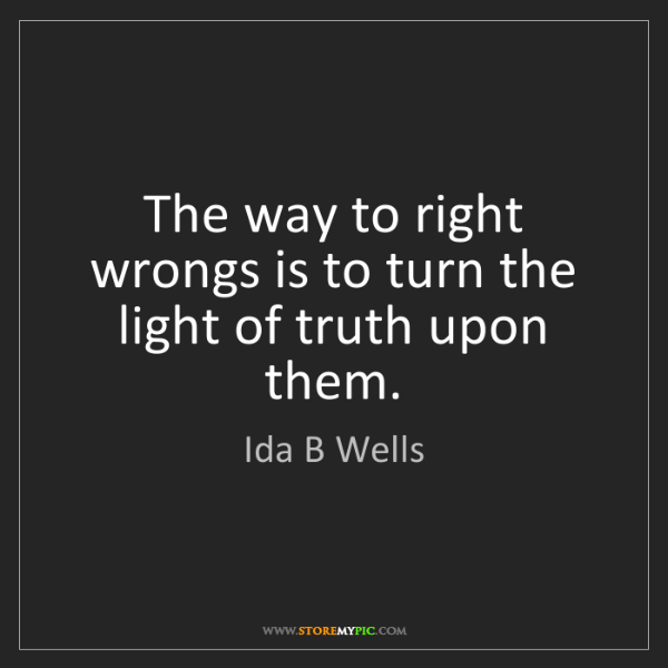 Ida B Wells: The way to right wrongs is to turn the light of truth...