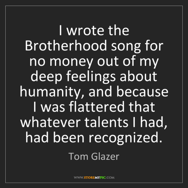 Tom Glazer: I wrote the Brotherhood song for no money out of my deep...