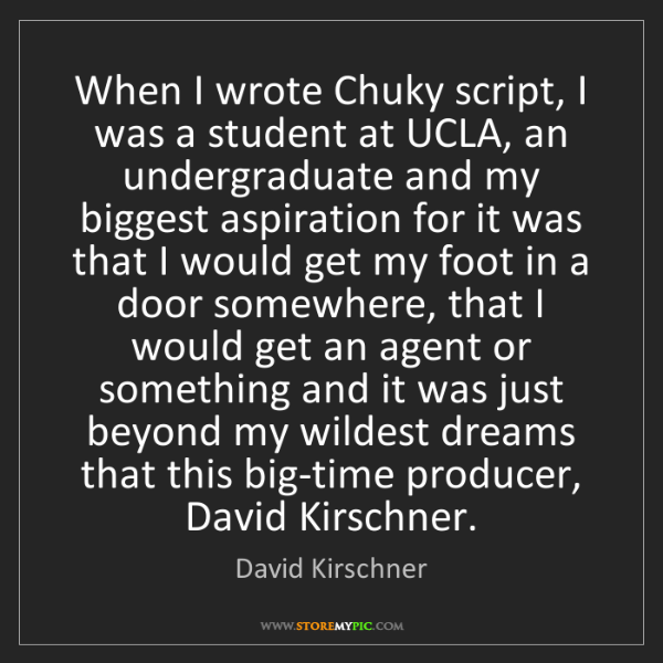 David Kirschner: When I wrote Chuky script, I was a student at UCLA, an...