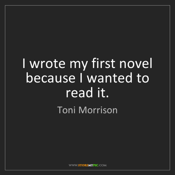Toni Morrison: I wrote my first novel because I wanted to read it.