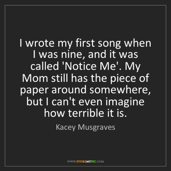 Kacey Musgraves: I wrote my first song when I was nine, and it was called...