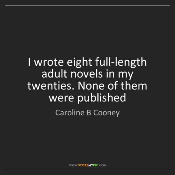 Caroline B Cooney: I wrote eight full-length adult novels in my twenties....