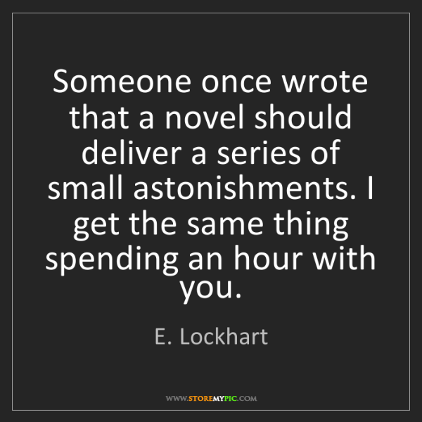 E. Lockhart: Someone once wrote that a novel should deliver a series...