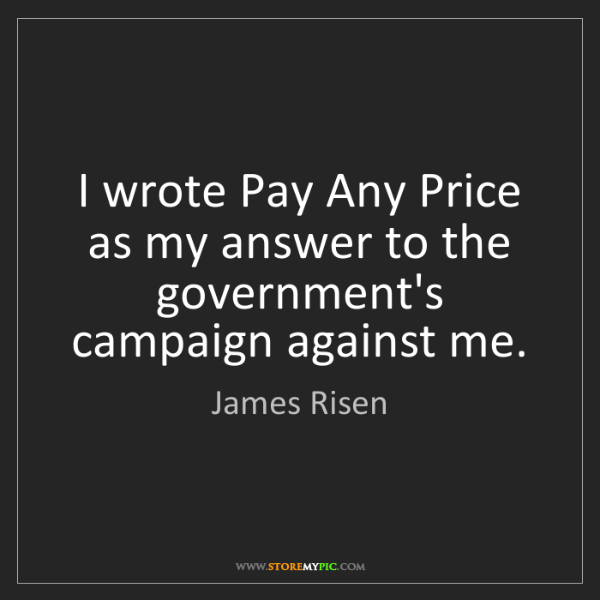 James Risen: I wrote Pay Any Price as my answer to the government's...