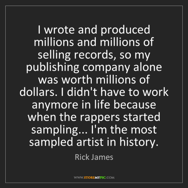 Rick James: I wrote and produced millions and millions of selling...
