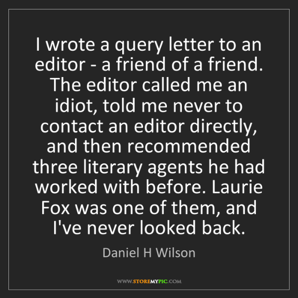 Daniel H Wilson: I wrote a query letter to an editor - a friend of a friend....
