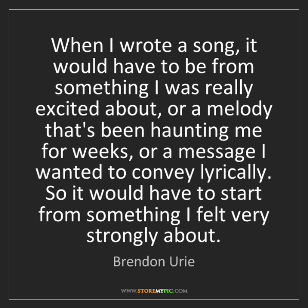 Brendon Urie: When I wrote a song, it would have to be from something...