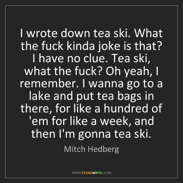 Mitch Hedberg: I wrote down tea ski. What the fuck kinda joke is that?...