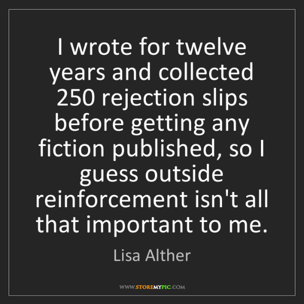 Lisa Alther: I wrote for twelve years and collected 250 rejection...