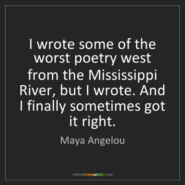 Maya Angelou: I wrote some of the worst poetry west from the Mississippi...