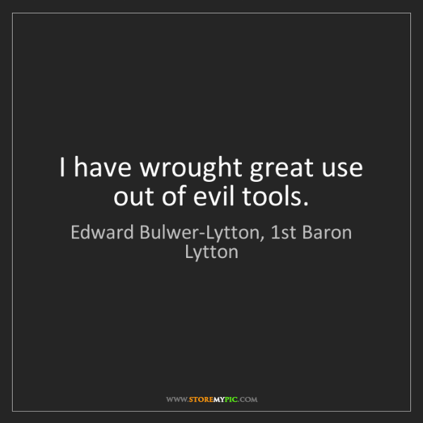 Edward Bulwer-Lytton, 1st Baron Lytton: I have wrought great use out of evil tools.