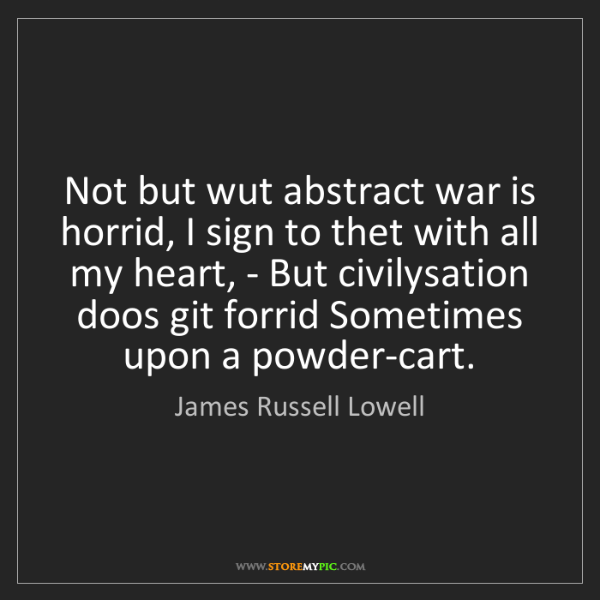 James Russell Lowell: Not but wut abstract war is horrid, I sign to thet with...