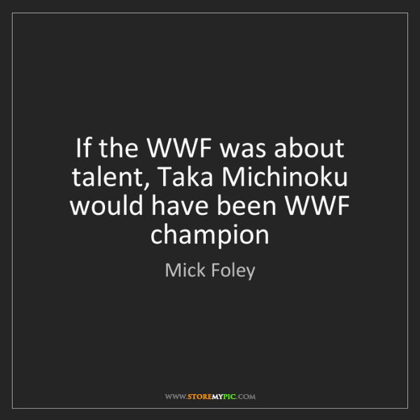 Mick Foley: If the WWF was about talent, Taka Michinoku would have...