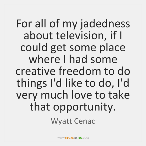For all of my jadedness about television, if I could get some ...