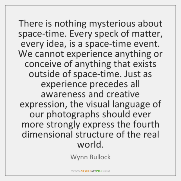 There is nothing mysterious about space-time. Every speck of matter, every idea, ...
