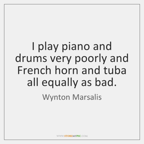 I play piano and drums very poorly and French horn and tuba ...