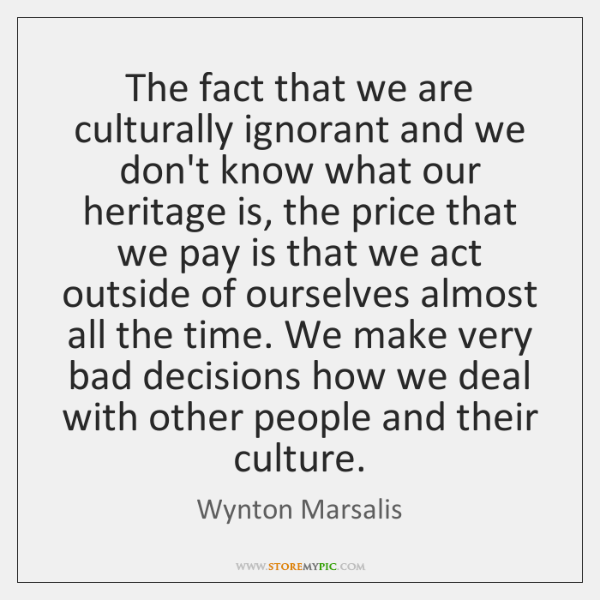 The fact that we are culturally ignorant and we don't know what ...