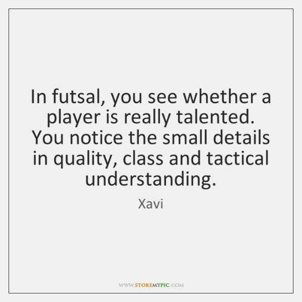 In futsal, you see whether a player is really talented. You notice ...