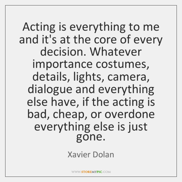 Acting is everything to me and it's at the core of every ...
