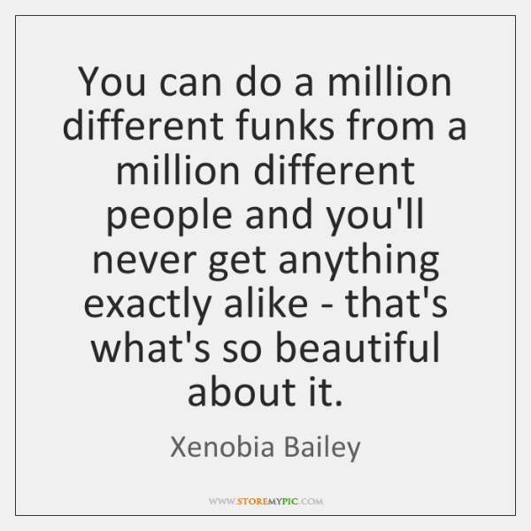 You can do a million different funks from a million different people ...