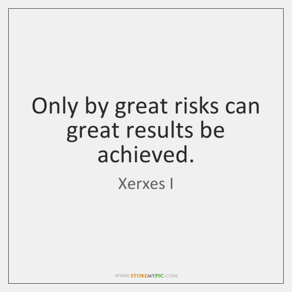 Only by great risks can great results be achieved.