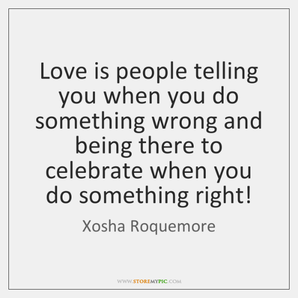 Love is people telling you when you do something wrong and being ...