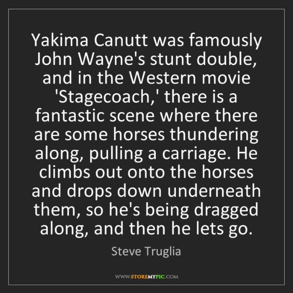 Steve Truglia: Yakima Canutt was famously John Wayne's stunt double,...