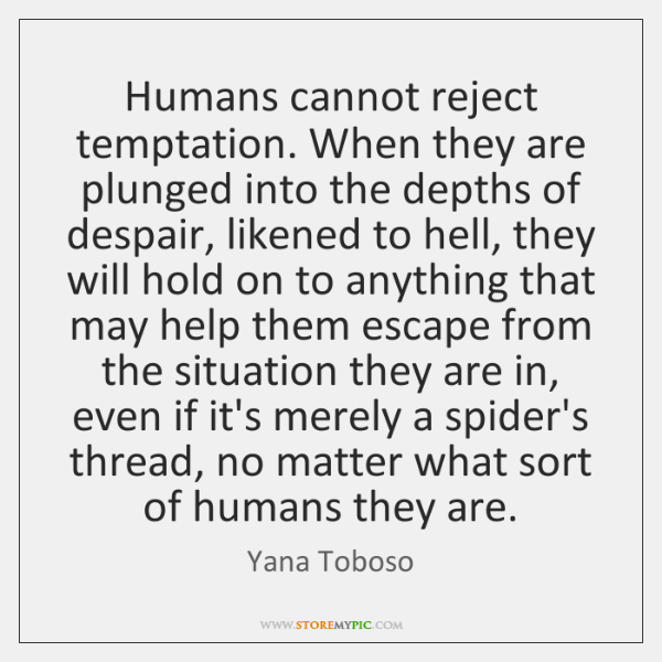 Humans cannot reject temptation. When they are plunged into the depths of ...