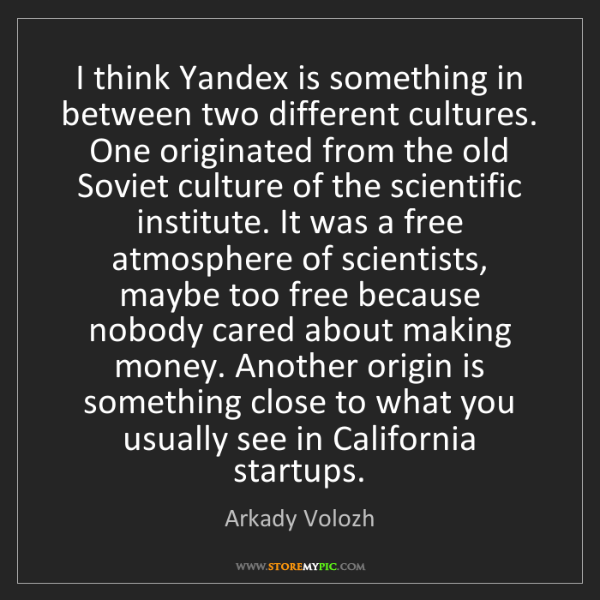 Arkady Volozh: I think Yandex is something in between two different...
