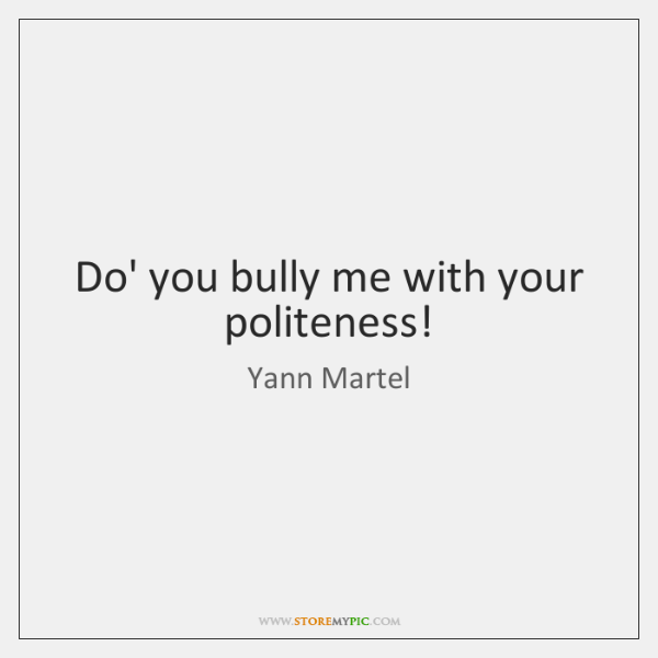 Do' you bully me with your politeness!