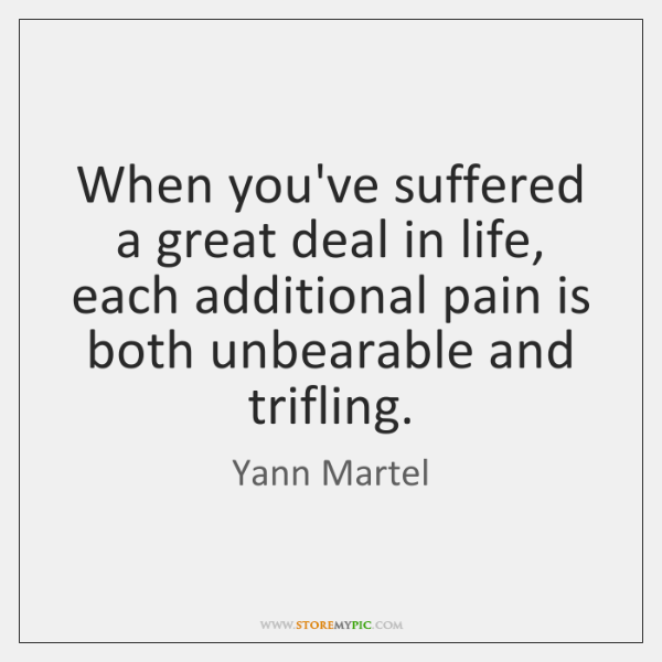 When you've suffered a great deal in life, each additional pain is ...