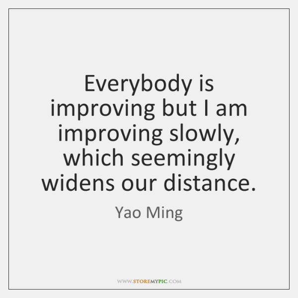 Everybody is improving but I am improving slowly, which seemingly widens our ...