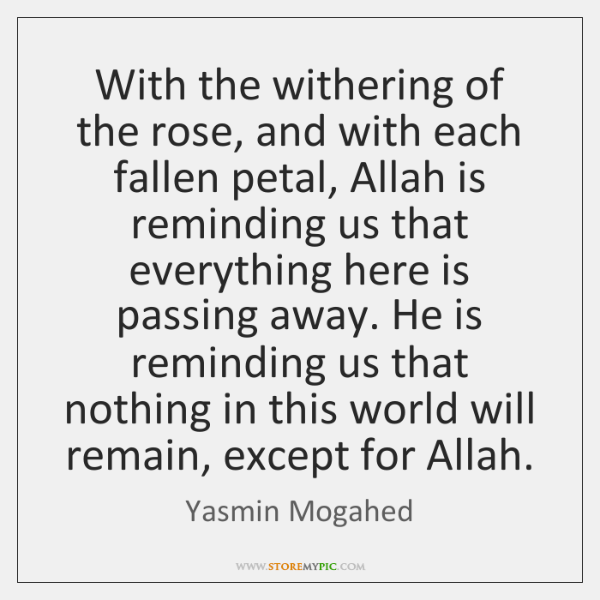 With the withering of the rose, and with each fallen petal, Allah ...