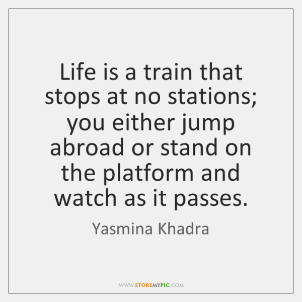 Life is a train that stops at no stations; you either jump ...