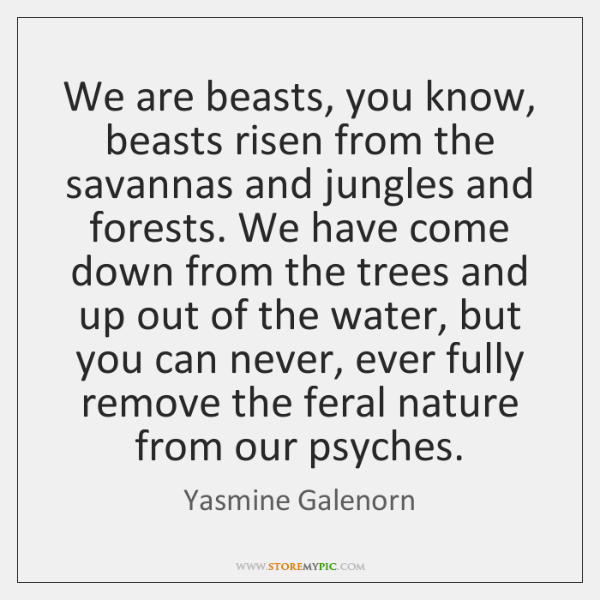We are beasts, you know, beasts risen from the savannas and jungles ...