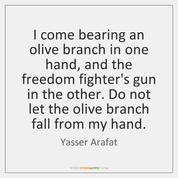 I come bearing an olive branch in one hand, and the freedom ...