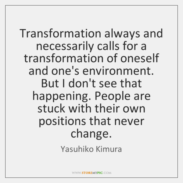 Transformation always and necessarily calls for a transformation of oneself and one's ...