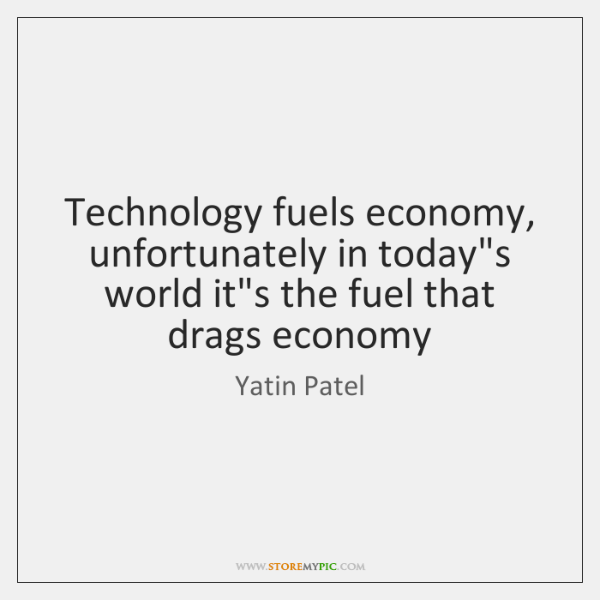 Technology fuels economy, unfortunately in today's world it's the fuel that drags ...