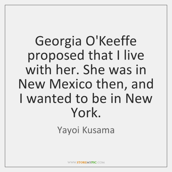 Georgia O'Keeffe proposed that I live with her. She was in New ...