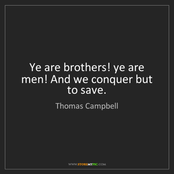 Thomas Campbell: Ye are brothers! ye are men! And we conquer but to save.